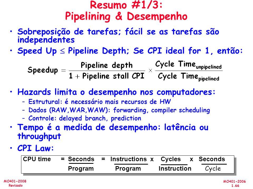 MO401-2006 1.66 MO401-2008 Revisado Resumo #1/3: Pipelining & Desempenho Sobreposição de tarefas; fácil se as tarefas são independentes Speed Up Pipeline Depth; Se CPI ideal for 1, então: Hazards limita o desempenho nos computadores: –Estrutural: é necessário mais recursos de HW –Dados (RAW,WAR,WAW): forwarding, compiler scheduling –Controle: delayed branch, prediction CPU time= Seconds = Instructions x Cycles x Seconds Program Program Instruction Cycle CPU time= Seconds = Instructions x Cycles x Seconds Program Program Instruction Cycle Tempo é a medida de desempenho: latência ou throughput CPI Law: