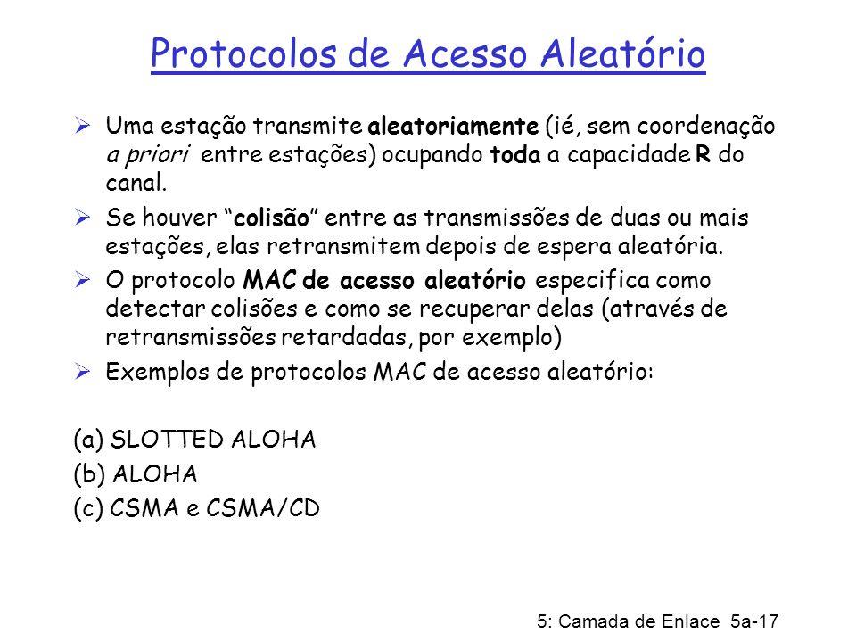 5: Camada de Enlace 5a-17 Protocolos de Acesso Aleatório Uma estação transmite aleatoriamente (ié, sem coordenação a priori entre estações) ocupando t
