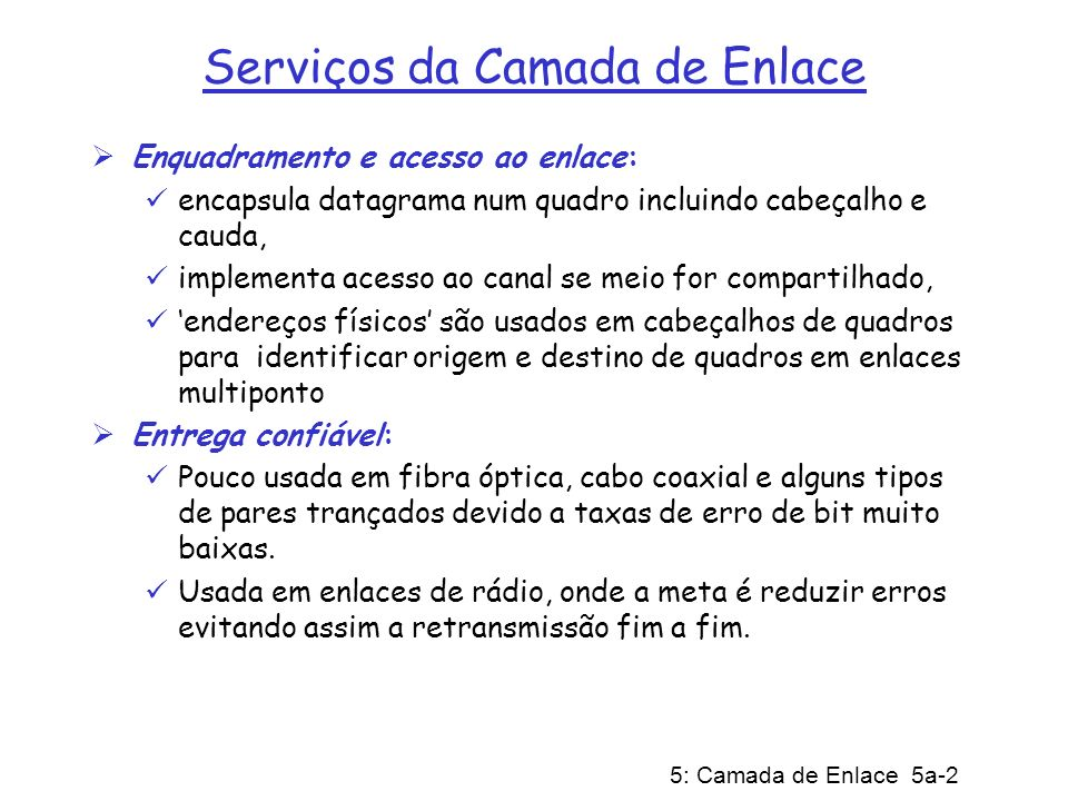 5: Camada de Enlace 5a-13 Particionamento do Canal com CDMA CDMA (Múltiplo Acesso por Divisão por Código): explora esquema de codificação de espectro espalhado - DS (Direct Sequence) ou FH (Frequency Hopping) código único associado a cada canal; ié, particionamento do conjunto de códigos Mais usado em canais de radiodifusão (celular, satélite, etc) Todos usuários compartilham a mesma freqüência, mas cada canal tem sua própria seqüência de chipping (ié, código) Seqüência de chipping funciona como máscara: usado para codificar o sinal sinal codificado = (sinal original) X (seqüência de chipping) decodificação: produto interno do sinal codificado e a seqüência de chipping (observa-se que o produto interno é a soma dos produtos componente-por-componente) Para fazer CDMA funcionar, as seqüências de chipping devem ser mutuamente ortogonais entre si (i.é., produto interno = 0)