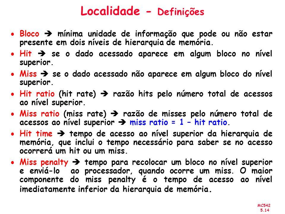 MC542 5.14 Localidade - Definições Bloco mínima unidade de informação que pode ou não estar presente em dois níveis de hierarquia de memória. Hit se o
