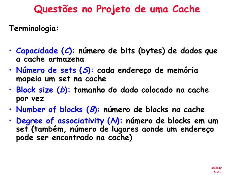 MC542 5.21 Questões no Projeto de uma Cache Terminologia: Capacidade (C): número de bits (bytes) de dados que a cache armazena Número de sets (S): cad