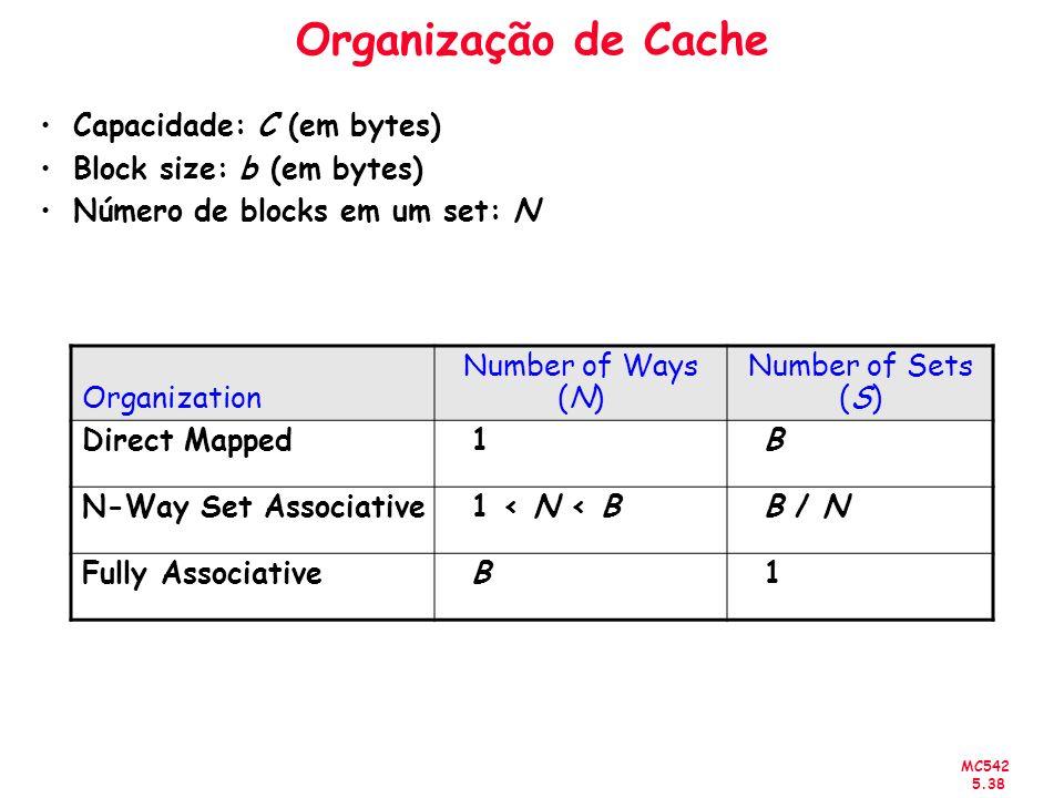 MC542 5.38 Organização de Cache Capacidade: C (em bytes) Block size: b (em bytes) Número de blocks em um set: N Organization Number of Ways (N) Number