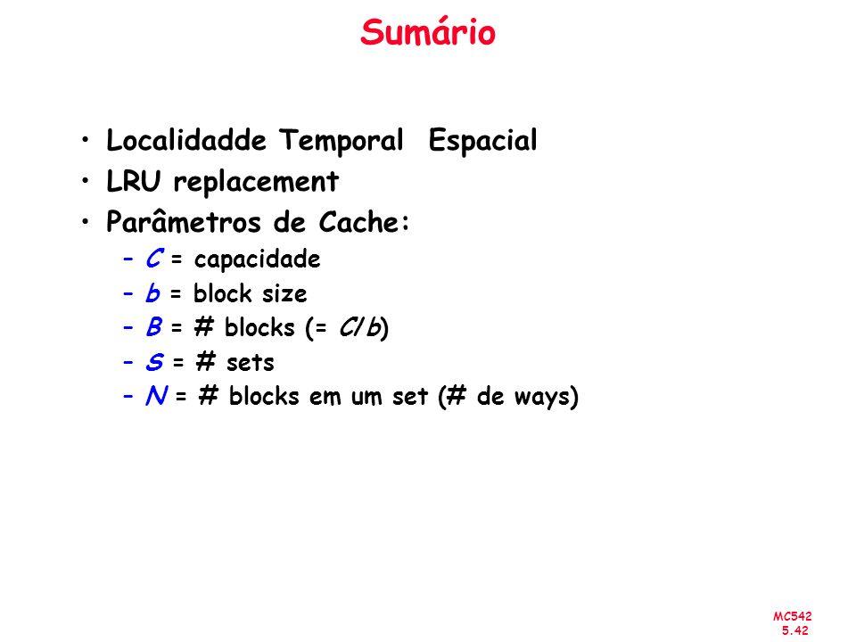 MC542 5.42 Sumário Localidadde Temporal Espacial LRU replacement Parâmetros de Cache: –C = capacidade –b = block size –B = # blocks (= C/b) –S = # set