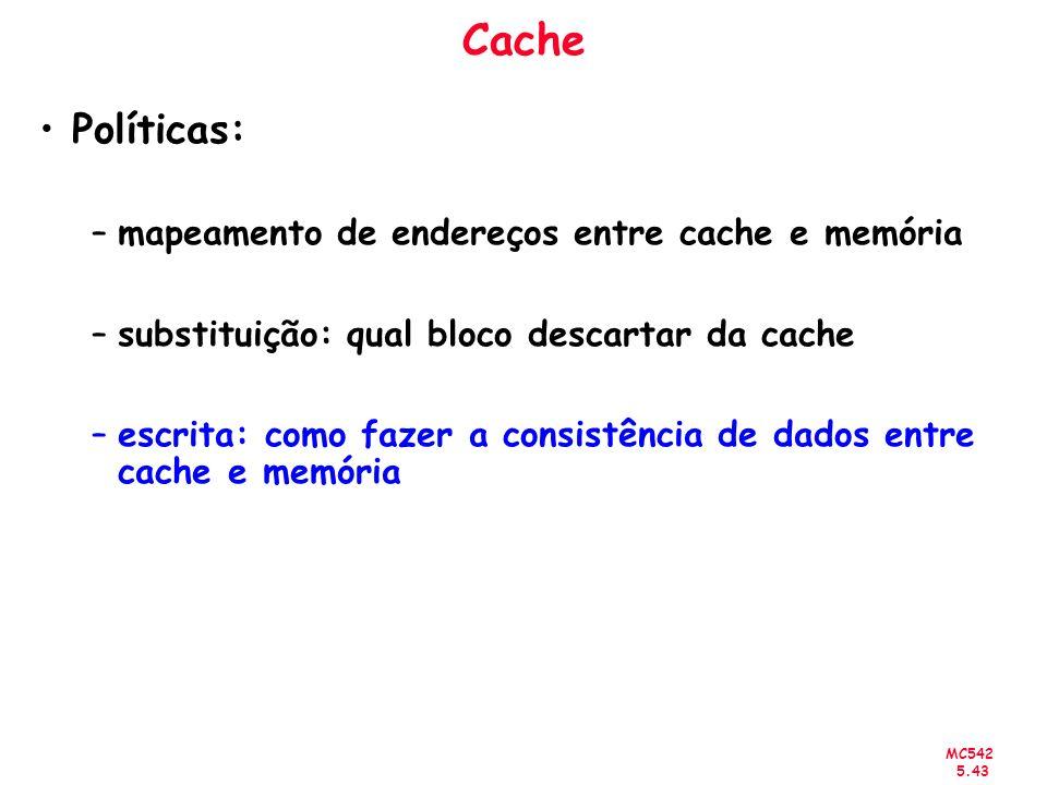 MC542 5.43 Políticas: –mapeamento de endereços entre cache e memória –substituição: qual bloco descartar da cache –escrita: como fazer a consistência
