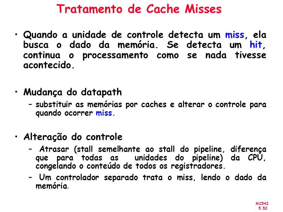 MC542 5.52 Tratamento de Cache Misses Quando a unidade de controle detecta um miss, ela busca o dado da memória. Se detecta um hit, continua o process
