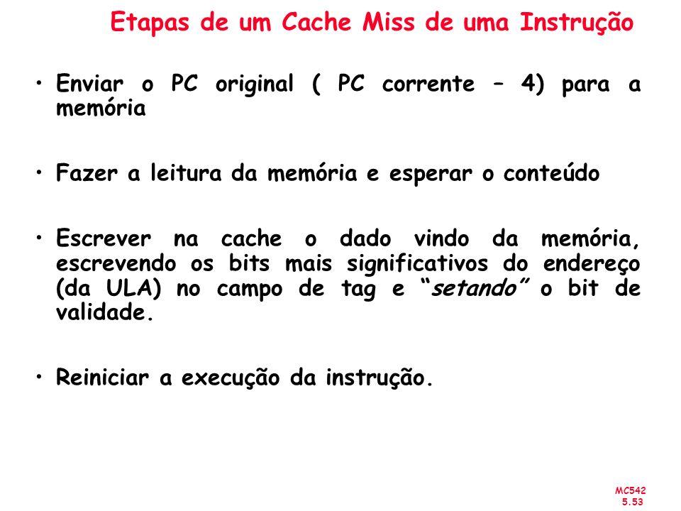 MC542 5.53 Etapas de um Cache Miss de uma Instrução Enviar o PC original ( PC corrente – 4) para a memória Fazer a leitura da memória e esperar o cont