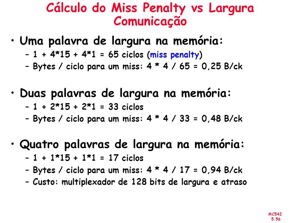 MC542 5.56 Cálculo do Miss Penalty vs Largura Comunicação Uma palavra de largura na memória: –1 + 4*15 + 4*1 = 65 ciclos (miss penalty) –Bytes / ciclo