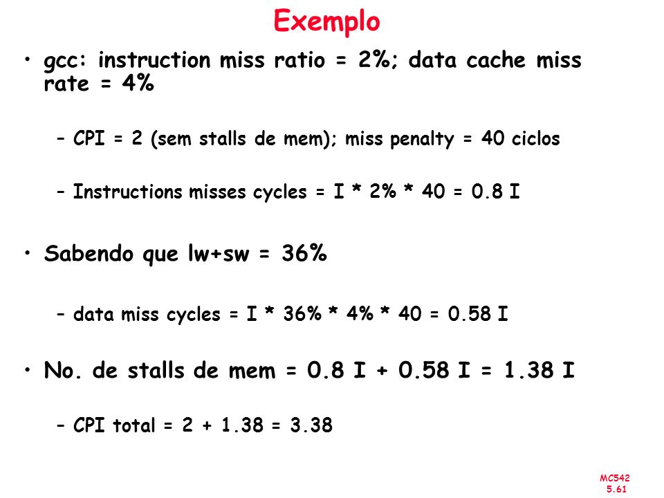 MC542 5.61 Exemplo gcc: instruction miss ratio = 2%; data cache miss rate = 4% –CPI = 2 (sem stalls de mem); miss penalty = 40 ciclos –Instructions mi