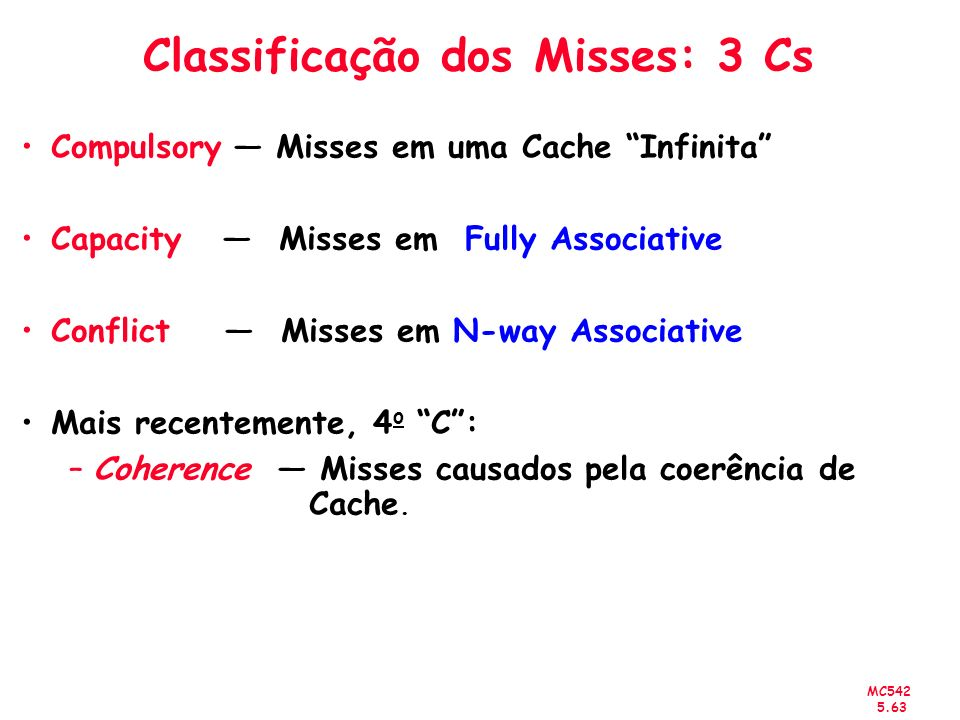 MC542 5.64 3Cs - Miss Rate Absoluto (SPEC92) Conflict Cache Size (KB) Miss Rate per Type 0 0.02 0.04 0.06 0.08 0.1 0.12 0.14 12 48 1632 64 128 1-way 2-way 4-way 8-way Capacity Compulsory