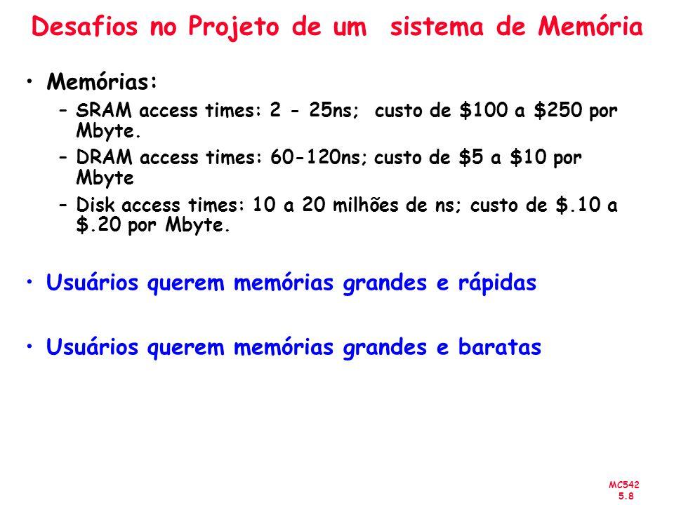 MC542 5.8 Desafios no Projeto de um sistema de Memória Memórias: –SRAM access times: 2 - 25ns; custo de $100 a $250 por Mbyte. –DRAM access times: 60-