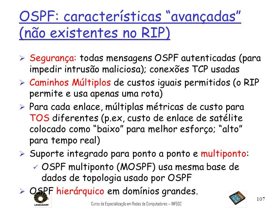 Curso de Especialização em Redes de Computadores – INF502 107 OSPF: características avançadas (não existentes no RIP) Ø Segurança: todas mensagens OSP