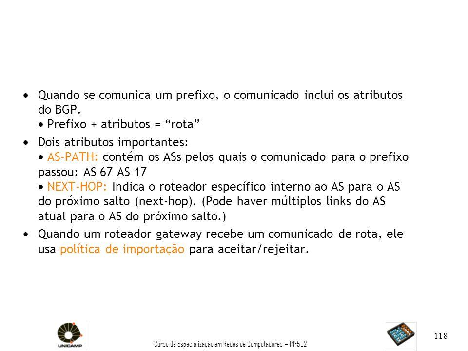 Curso de Especialização em Redes de Computadores – INF502 118 Quando se comunica um prefixo, o comunicado inclui os atributos do BGP. Prefixo + atribu