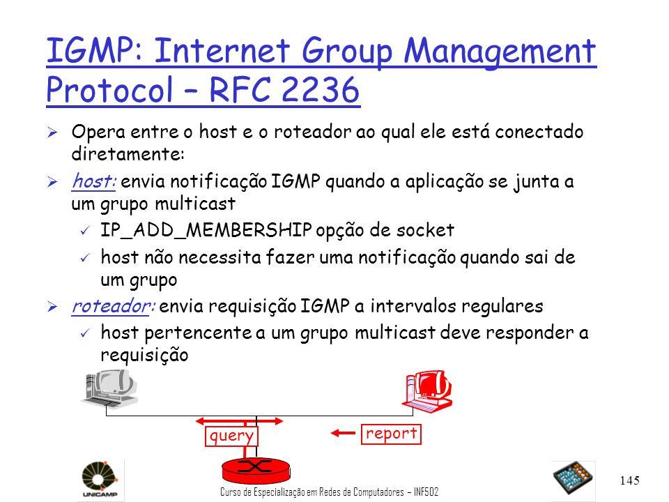 Curso de Especialização em Redes de Computadores – INF502 145 IGMP: Internet Group Management Protocol – RFC 2236 Ø Opera entre o host e o roteador ao