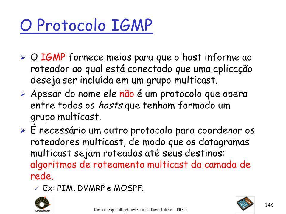 Curso de Especialização em Redes de Computadores – INF502 146 O Protocolo IGMP Ø O IGMP fornece meios para que o host informe ao roteador ao qual está