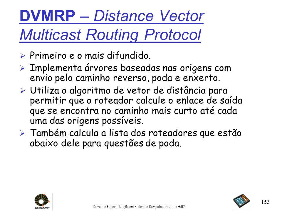 Curso de Especialização em Redes de Computadores – INF502 153 DVMRP – Distance Vector Multicast Routing Protocol Ø Primeiro e o mais difundido. Ø Impl