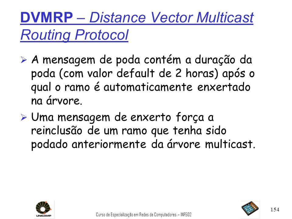 Curso de Especialização em Redes de Computadores – INF502 154 DVMRP – Distance Vector Multicast Routing Protocol Ø A mensagem de poda contém a duração