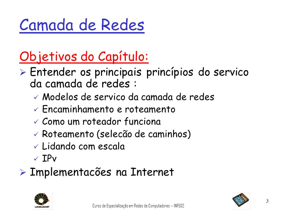 Curso de Especialização em Redes de Computadores – INF502 34 A Camada de Rede na Internet Tabela de rotas Funções da camada de rede em estações, roteadores: Protocolos de rot.