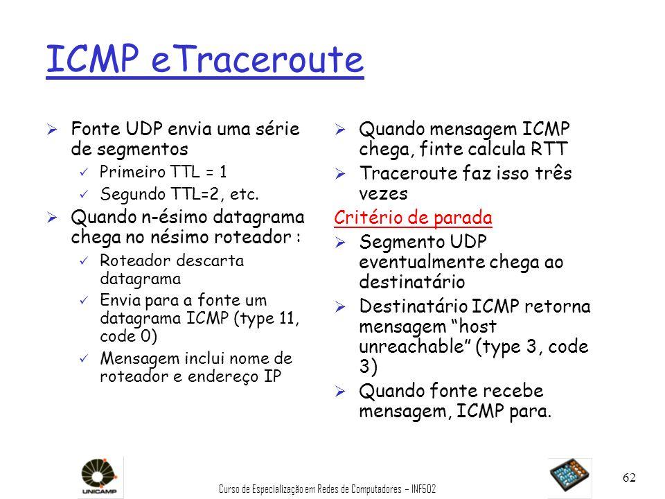 Curso de Especialização em Redes de Computadores – INF502 62 ICMP eTraceroute Ø Fonte UDP envia uma série de segmentos ü Primeiro TTL = 1 ü Segundo TT
