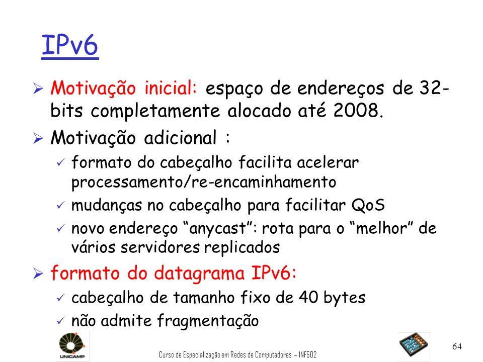 Curso de Especialização em Redes de Computadores – INF502 64 IPv6 Ø Motivação inicial: espaço de endereços de 32- bits completamente alocado até 2008.
