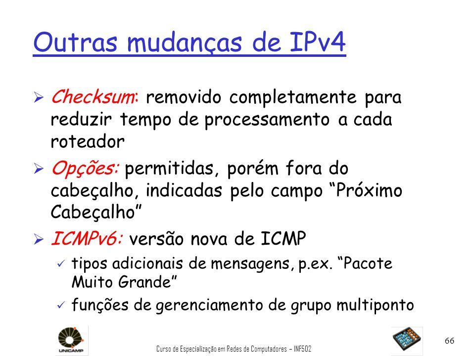 Curso de Especialização em Redes de Computadores – INF502 66 Outras mudanças de IPv4 Ø Checksum: removido completamente para reduzir tempo de processa