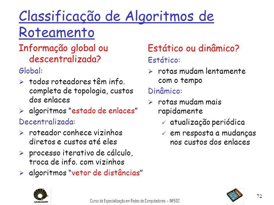 Curso de Especialização em Redes de Computadores – INF502 72 Classificação de Algoritmos de Roteamento Informação global ou descentralizada? Global: Ø