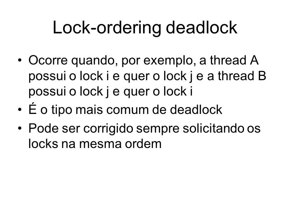 Lock-ordering deadlock Ocorre quando, por exemplo, a thread A possui o lock i e quer o lock j e a thread B possui o lock j e quer o lock i É o tipo ma