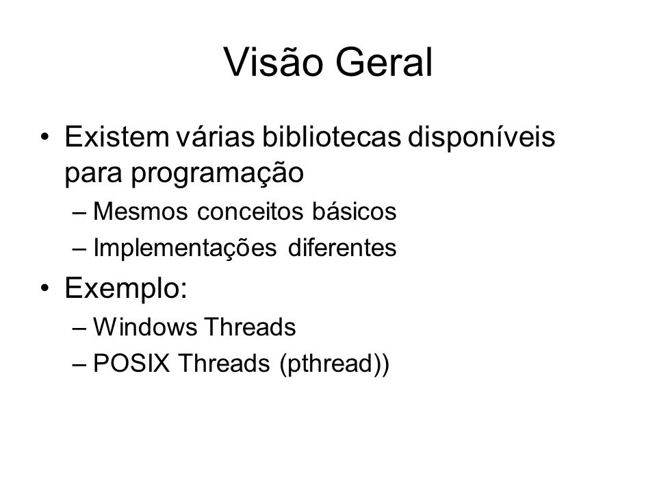 Visão Geral Existem várias bibliotecas disponíveis para programação –Mesmos conceitos básicos –Implementações diferentes Exemplo: –Windows Threads –PO