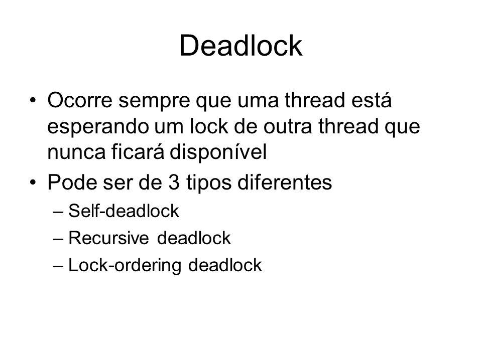Deadlock Ocorre sempre que uma thread está esperando um lock de outra thread que nunca ficará disponível Pode ser de 3 tipos diferentes –Self-deadlock