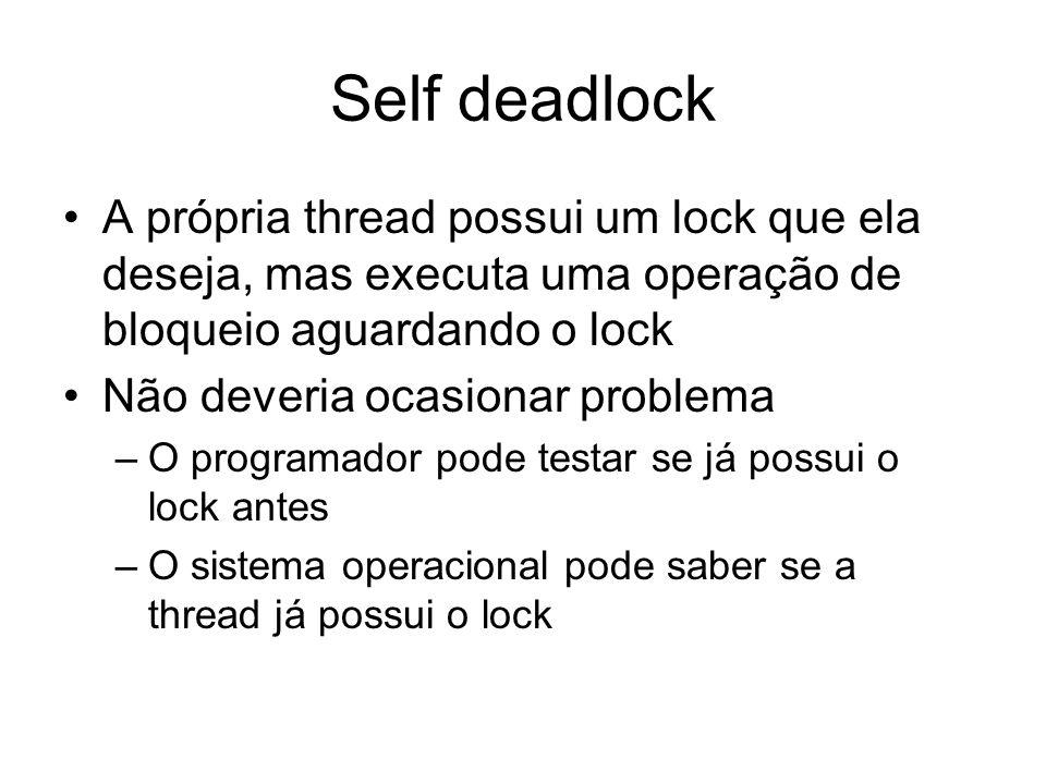 Self deadlock A própria thread possui um lock que ela deseja, mas executa uma operação de bloqueio aguardando o lock Não deveria ocasionar problema –O