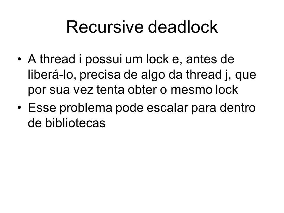 Recursive deadlock A thread i possui um lock e, antes de liberá-lo, precisa de algo da thread j, que por sua vez tenta obter o mesmo lock Esse problem