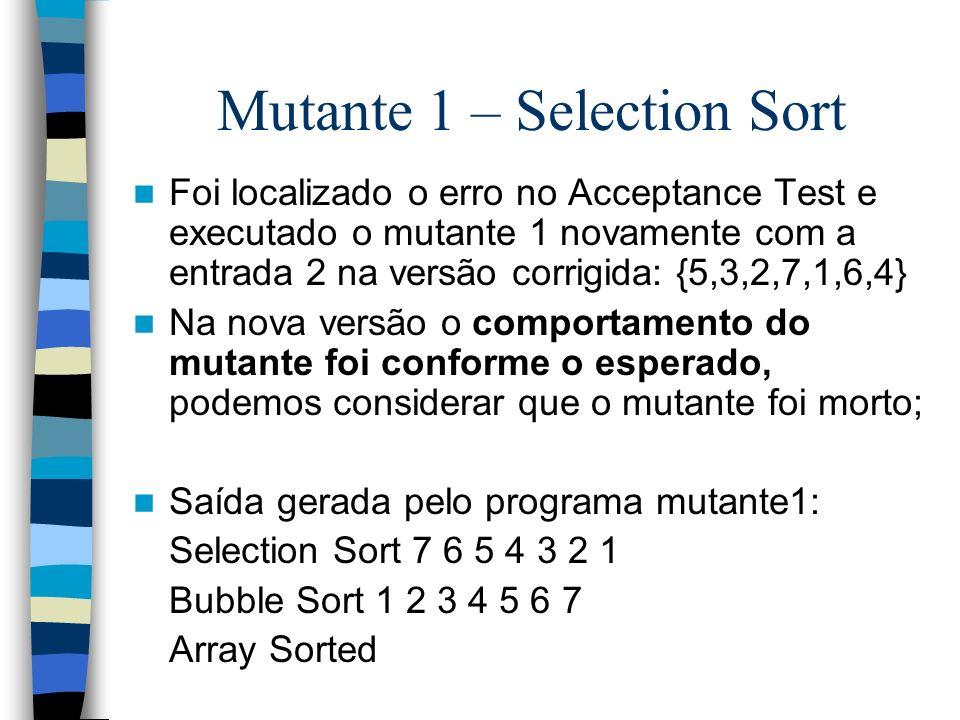 Mutante 1 – Selection Sort Foi localizado o erro no Acceptance Test e executado o mutante 1 novamente com a entrada 2 na versão corrigida: {5,3,2,7,1,
