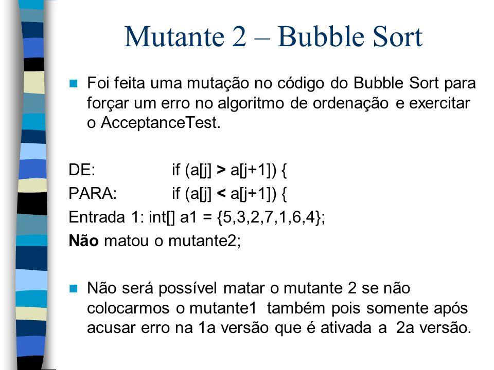Mutante 2 – Bubble Sort Foi feita uma mutação no código do Bubble Sort para forçar um erro no algoritmo de ordenação e exercitar o AcceptanceTest. DE: