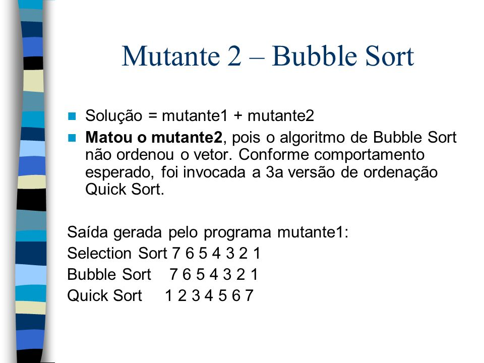 Mutante 2 – Bubble Sort Solução = mutante1 + mutante2 Matou o mutante2, pois o algoritmo de Bubble Sort não ordenou o vetor. Conforme comportamento es