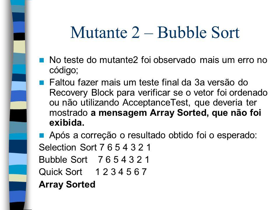 Mutante 2 – Bubble Sort No teste do mutante2 foi observado mais um erro no código; Faltou fazer mais um teste final da 3a versão do Recovery Block par