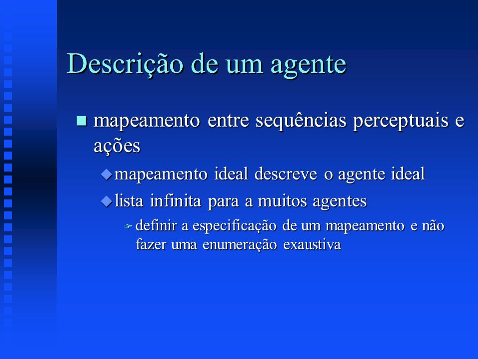 Descrição de um agente n mapeamento entre sequências perceptuais e ações u mapeamento ideal descreve o agente ideal u lista infinita para a muitos age
