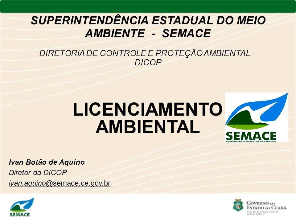 SUPERINTENDÊNCIA ESTADUAL DO MEIO AMBIENTE - SEMACE DIRETORIA DE CONTROLE E PROTEÇÃO AMBIENTAL – DICOP LICENCIAMENTO AMBIENTAL Ivan Botão de Aquino Di