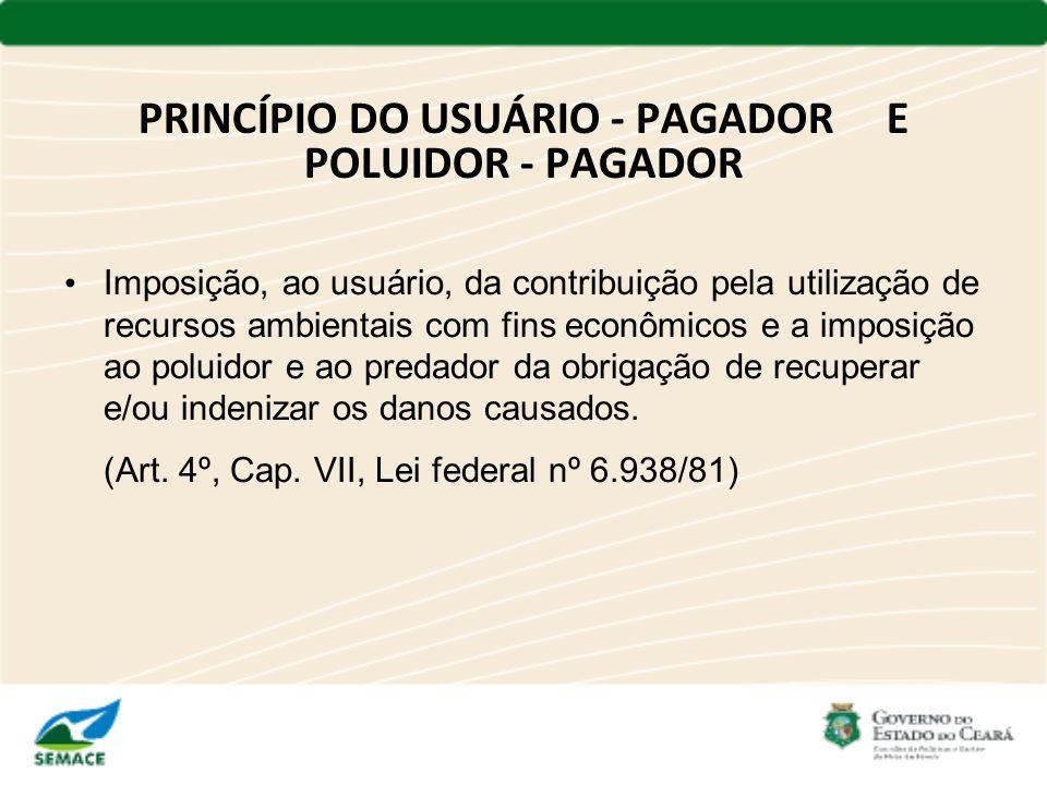 PRINCÍPIO DO USUÁRIO - PAGADOR E POLUIDOR - PAGADOR Imposição, ao usuário, da contribuição pela utilização de recursos ambientais com fins econômicos