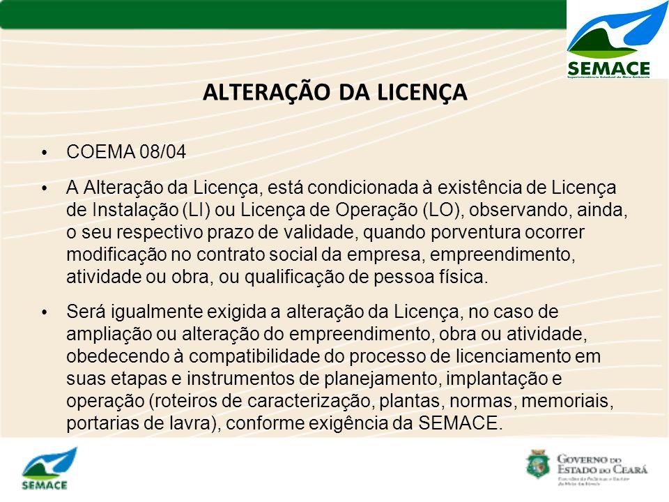 ALTERAÇÃO DA LICENÇA COEMA 08/04 A Alteração da Licença, está condicionada à existência de Licença de Instalação (LI) ou Licença de Operação (LO), obs