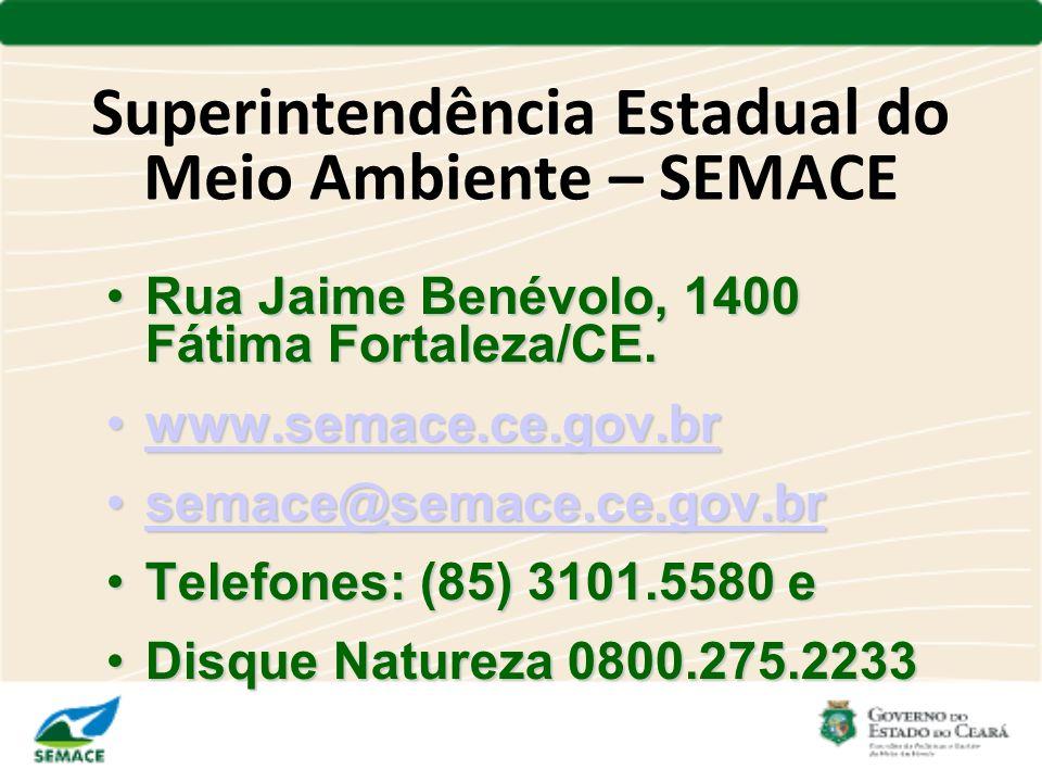 Superintendência Estadual do Meio Ambiente – SEMACE Rua Jaime Benévolo, 1400 Fátima Fortaleza/CE.Rua Jaime Benévolo, 1400 Fátima Fortaleza/CE. www.sem