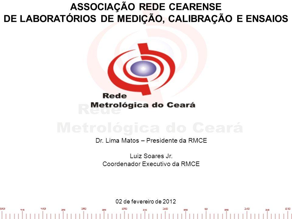 ASSOCIAÇÃO REDE CEARENSE DE LABORATÓRIOS DE MEDIÇÃO, CALIBRAÇÃO E ENSAIOS 02 de fevereiro de 2012 Dr. Lima Matos – Presidente da RMCE Luiz Soares Jr.