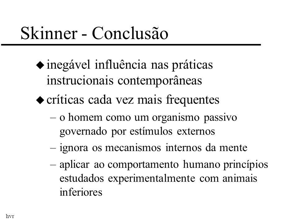 hvr Skinner - Conclusão u inegável influência nas práticas instrucionais contemporâneas u críticas cada vez mais frequentes –o homem como um organismo