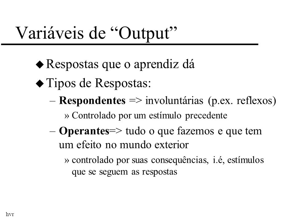 hvr Variáveis de Output u Respostas que o aprendiz dá u Tipos de Respostas: –Respondentes => involuntárias (p.ex. reflexos) »Controlado por um estímul