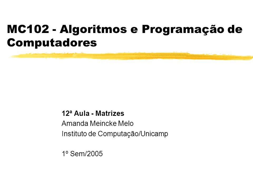 MC102 - Algoritmos e Programação de Computadores 12ª Aula - Matrizes Amanda Meincke Melo Instituto de Computação/Unicamp 1º Sem/2005