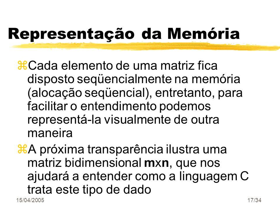 15/04/200517/34 Representação da Memória zCada elemento de uma matriz fica disposto seqüencialmente na memória (alocação seqüencial), entretanto, para