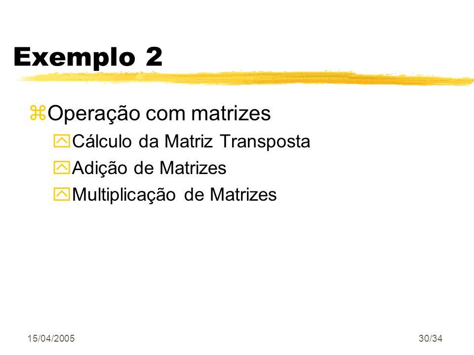 15/04/200530/34 Exemplo 2 zOperação com matrizes yCálculo da Matriz Transposta yAdição de Matrizes yMultiplicação de Matrizes