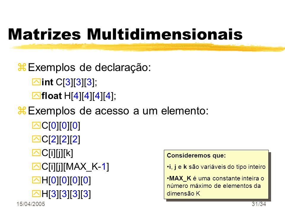 15/04/200531/34 Matrizes Multidimensionais zExemplos de declaração: yint C[3][3][3]; yfloat H[4][4][4][4]; zExemplos de acesso a um elemento: yC[0][0]