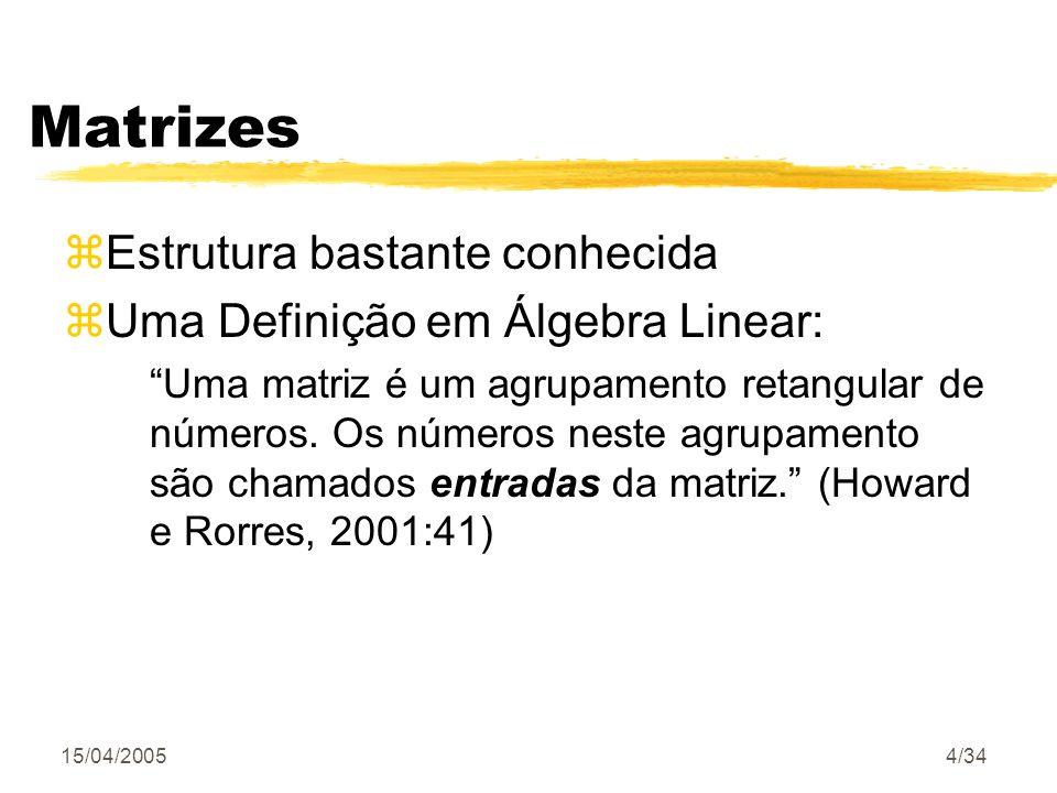 15/04/20054/34 Matrizes zEstrutura bastante conhecida zUma Definição em Álgebra Linear: Uma matriz é um agrupamento retangular de números. Os números