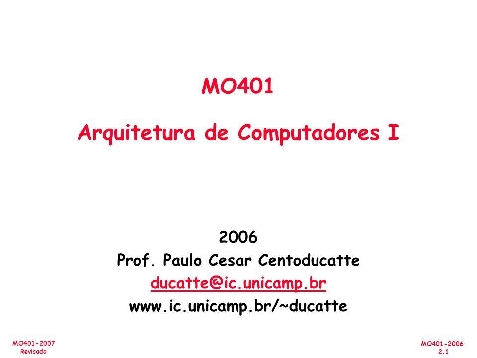 MO401-2006 2.1 MO401-2007 Revisado 2006 Prof. Paulo Cesar Centoducatte ducatte@ic.unicamp.br www.ic.unicamp.br/~ducatte MO401 Arquitetura de Computado
