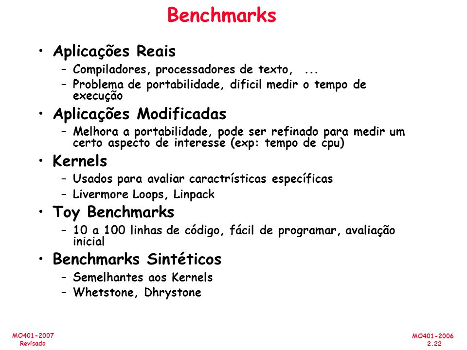 MO401-2006 2.22 MO401-2007 Revisado Benchmarks Aplicações Reais –Compiladores, processadores de texto,... –Problema de portabilidade, dificil medir o