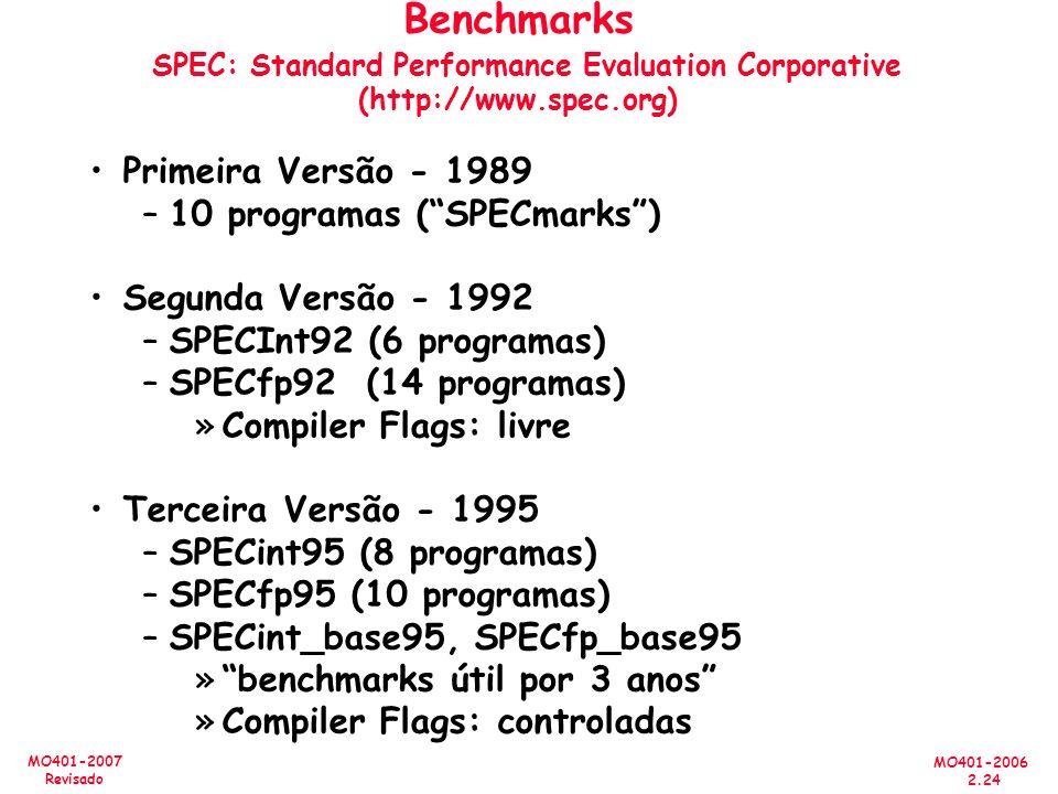 MO401-2006 2.24 MO401-2007 Revisado Benchmarks SPEC: Standard Performance Evaluation Corporative (http://www.spec.org) Primeira Versão - 1989 –10 programas (SPECmarks) Segunda Versão - 1992 –SPECInt92 (6 programas) –SPECfp92 (14 programas) »Compiler Flags: livre Terceira Versão - 1995 –SPECint95 (8 programas) –SPECfp95 (10 programas) –SPECint_base95, SPECfp_base95 »benchmarks útil por 3 anos »Compiler Flags: controladas